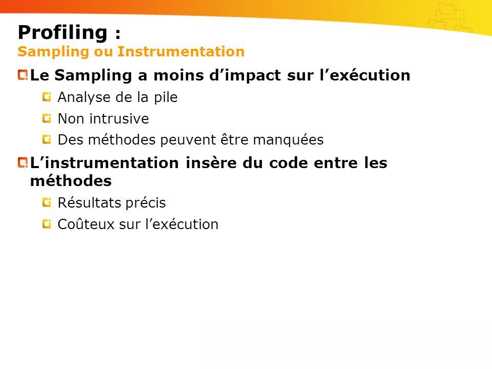 Profiling : Sampling ou Instrumentation Le Sampling a moins dimpact sur lexécution Analyse de la pile Non intrusive Des méthodes peuvent être manquées Linstrumentation insère du code entre les méthodes Résultats précis Coûteux sur lexécution