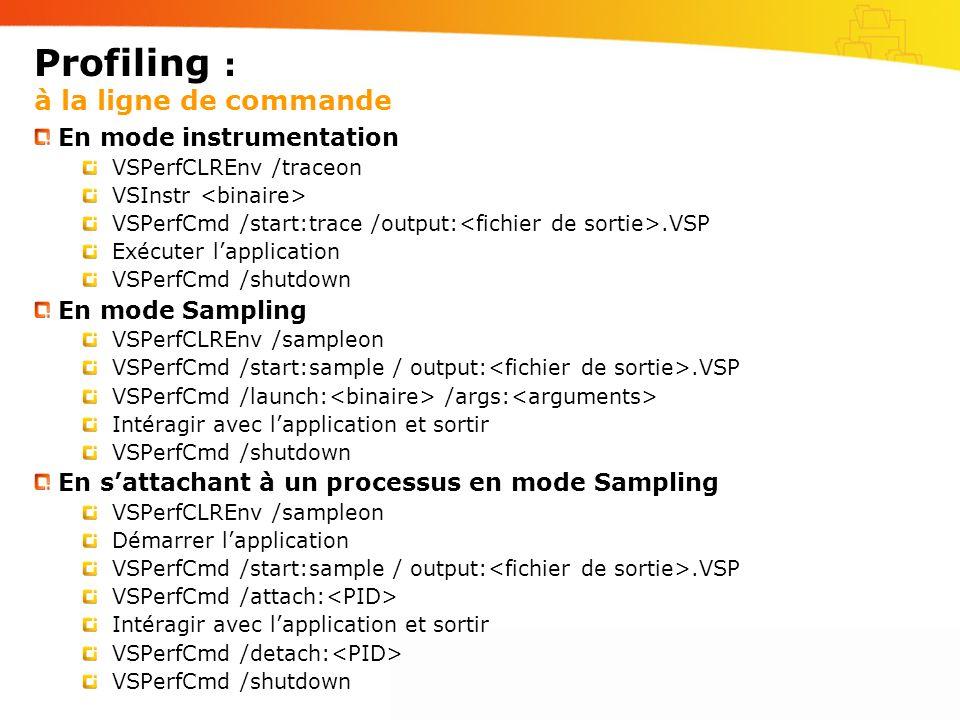 Profiling : à la ligne de commande En mode instrumentation VSPerfCLREnv /traceon VSInstr VSPerfCmd /start:trace /output:.VSP Exécuter lapplication VSPerfCmd /shutdown En mode Sampling VSPerfCLREnv /sampleon VSPerfCmd /start:sample / output:.VSP VSPerfCmd /launch: /args: Intéragir avec lapplication et sortir VSPerfCmd /shutdown En sattachant à un processus en mode Sampling VSPerfCLREnv /sampleon Démarrer lapplication VSPerfCmd /start:sample / output:.VSP VSPerfCmd /attach: Intéragir avec lapplication et sortir VSPerfCmd /detach: VSPerfCmd /shutdown