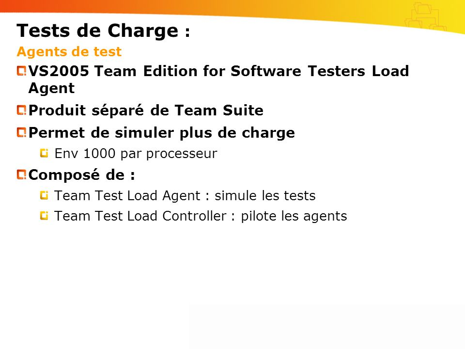 Tests de Charge : Agents de test VS2005 Team Edition for Software Testers Load Agent Produit séparé de Team Suite Permet de simuler plus de charge Env