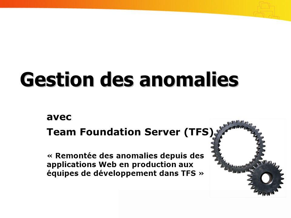 avec Team Foundation Server (TFS) « Remontée des anomalies depuis des applications Web en production aux équipes de développement dans TFS » Gestion des anomalies
