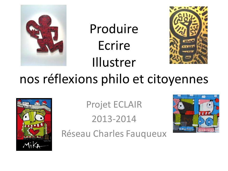 Produire Ecrire Illustrer nos réflexions philo et citoyennes Projet ECLAIR 2013-2014 Réseau Charles Fauqueux