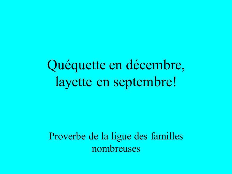 Quéquette en décembre, layette en septembre! Proverbe de la ligue des familles nombreuses