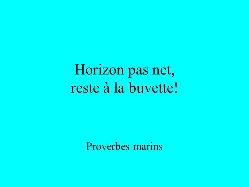 Horizon pas net, reste à la buvette! Proverbes marins