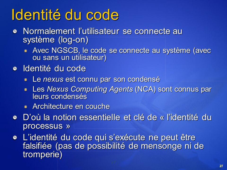 27 Identité du code Normalement lutilisateur se connecte au système (log-on) Avec NGSCB, le code se connecte au système (avec ou sans un utilisateur)