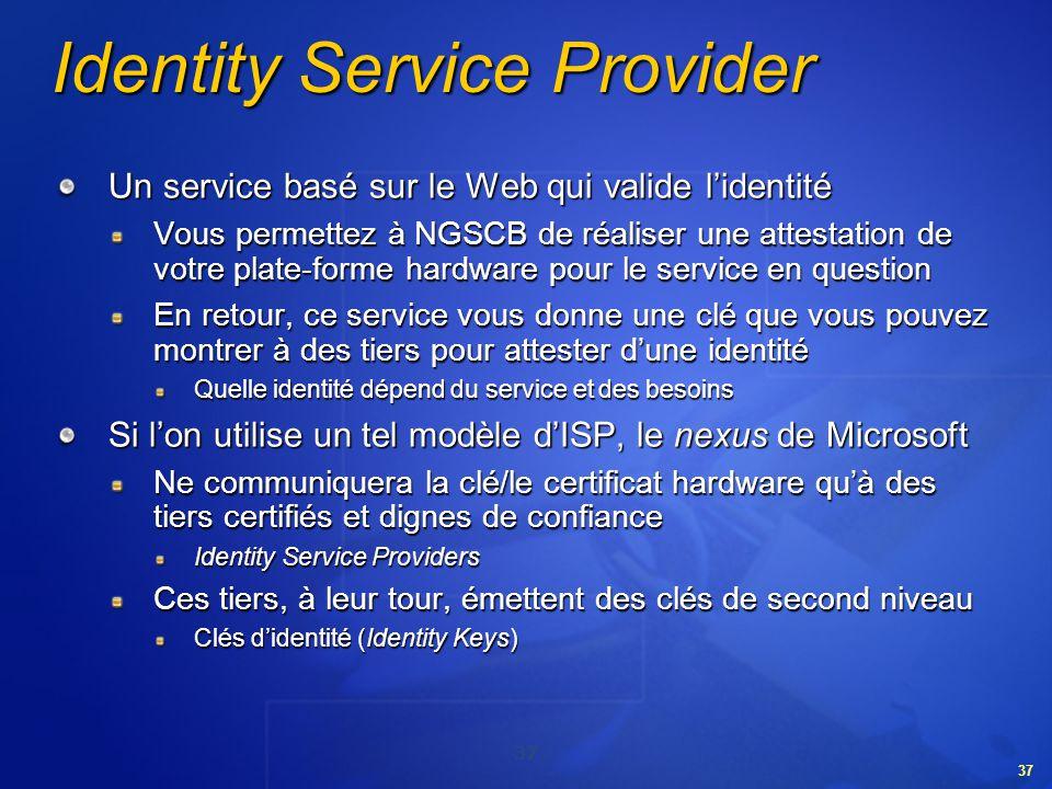 37 Identity Service Provider Un service basé sur le Web qui valide lidentité Vous permettez à NGSCB de réaliser une attestation de votre plate-forme h