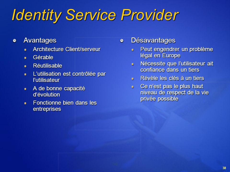 38 Identity Service Provider Avantages Architecture Client/serveur GérableRéutilisable Lutilisation est contrôlée par lutilisateur A de bonne capacité