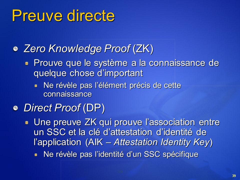 39 Preuve directe Zero Knowledge Proof (ZK) Prouve que le système a la connaissance de quelque chose dimportant Ne révèle pas lélément précis de cette