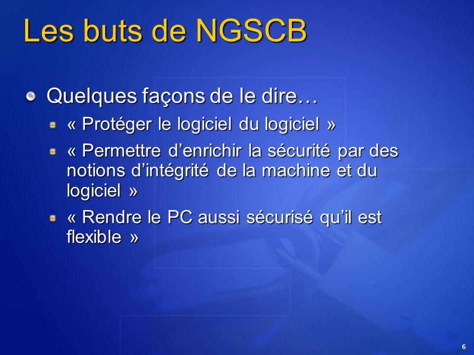 6 6 Les buts de NGSCB Quelques façons de le dire… « Protéger le logiciel du logiciel » « Permettre denrichir la sécurité par des notions dintégrité de