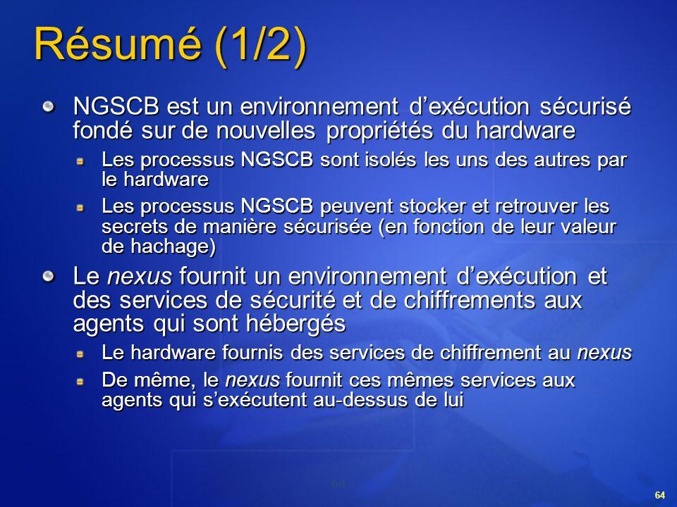 64 Résumé (1/2) NGSCB est un environnement dexécution sécurisé fondé sur de nouvelles propriétés du hardware Les processus NGSCB sont isolés les uns d