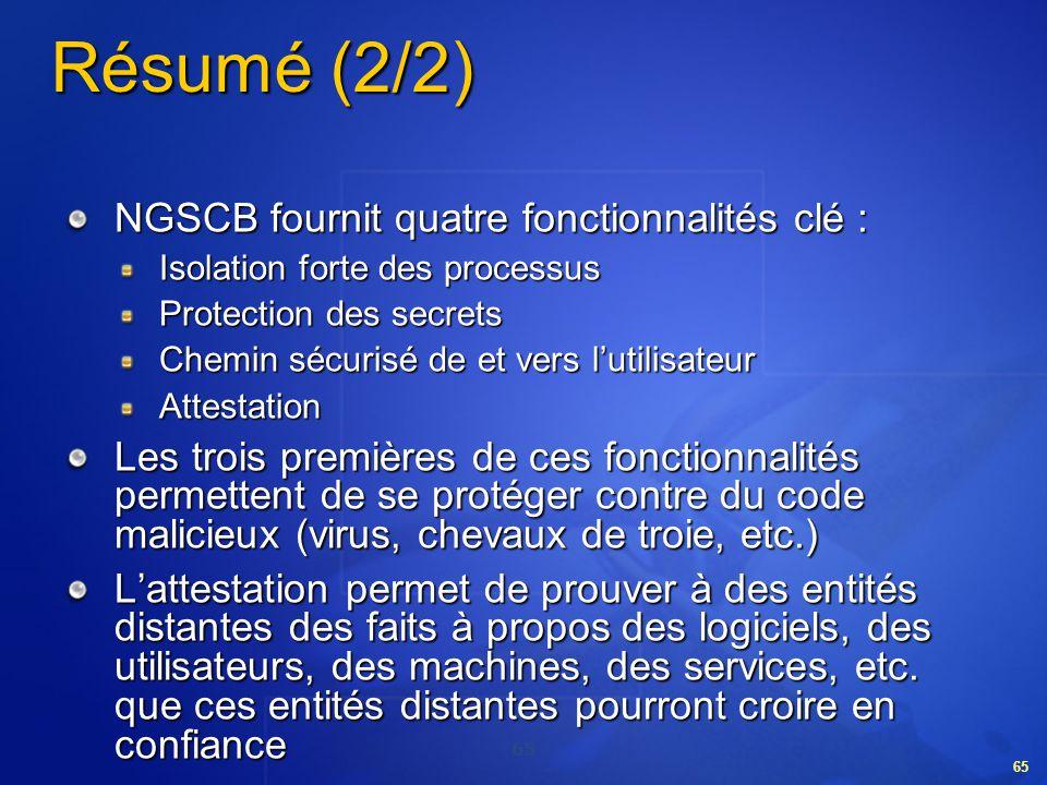 65 Résumé (2/2) NGSCB fournit quatre fonctionnalités clé : Isolation forte des processus Protection des secrets Chemin sécurisé de et vers lutilisateu
