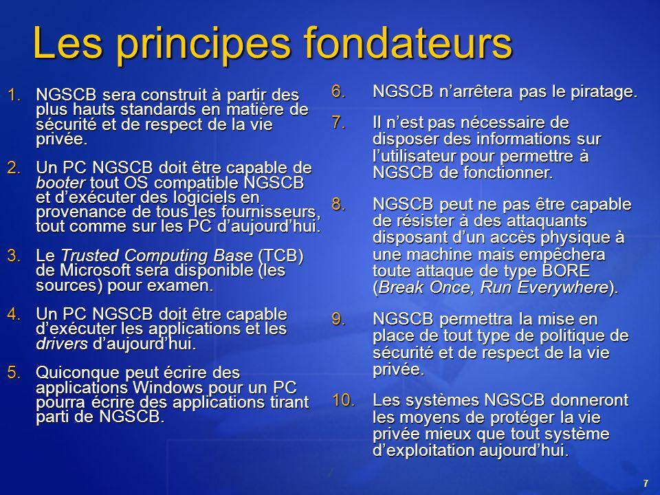 7 7 Les principes fondateurs NGSCB narrêtera pas le piratage. NGSCB narrêtera pas le piratage. Il nest pas nécessaire de disposer des informations sur