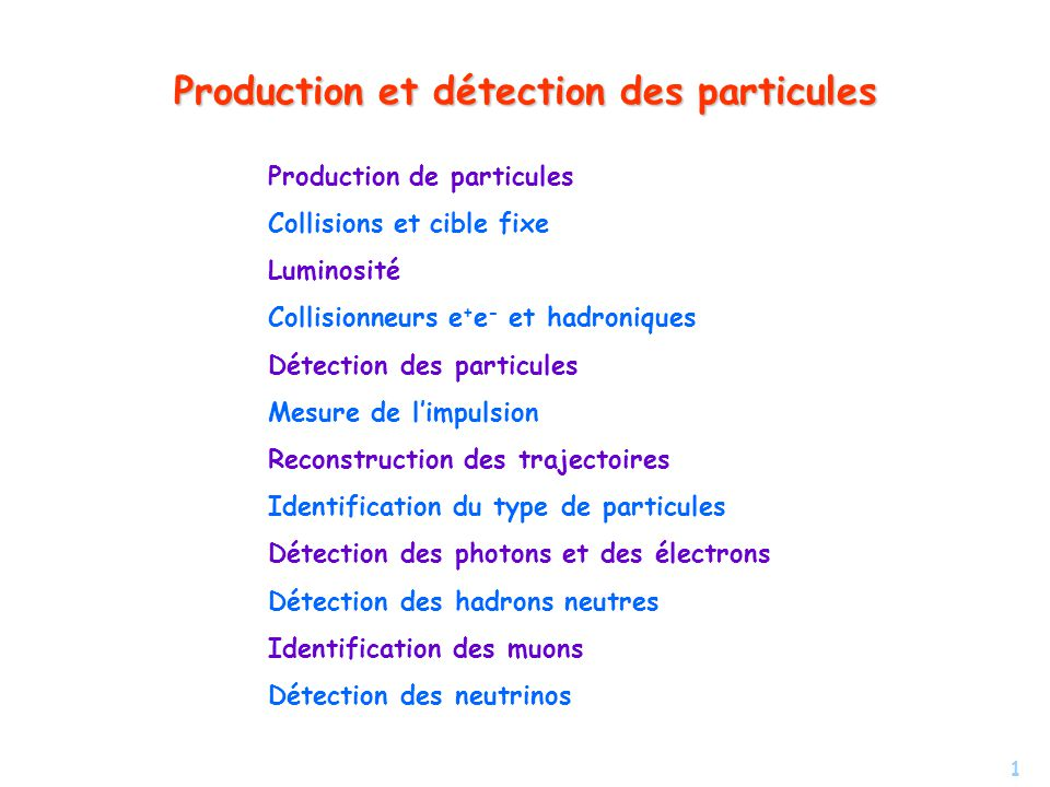 1 Production et détection des particules Production de particules Collisions et cible fixe Luminosité Collisionneurs e + e - et hadroniques Détection des particules Mesure de limpulsion Reconstruction des trajectoires Identification du type de particules Détection des photons et des électrons Détection des hadrons neutres Identification des muons Détection des neutrinos