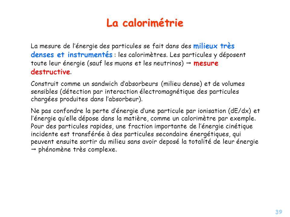 39 La calorimétrie La mesure de lénergie des particules se fait dans des milieux très denses et instrumentés : les calorimètres.