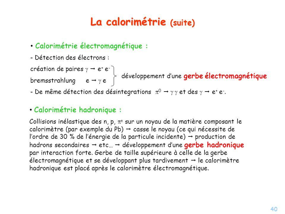 40 La calorimétrie (suite) Calorimétrie électromagnétique : - Détection des électrons : création de paires e + e - bremsstrahlung e e - - De même détection des désintegrations 0 et des e + e -.
