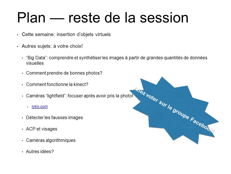 Plan reste de la session Cette semaine: insertion dobjets virtuels Autres sujets: à votre choix! Big Data: comprendre et synthétiser les images à part
