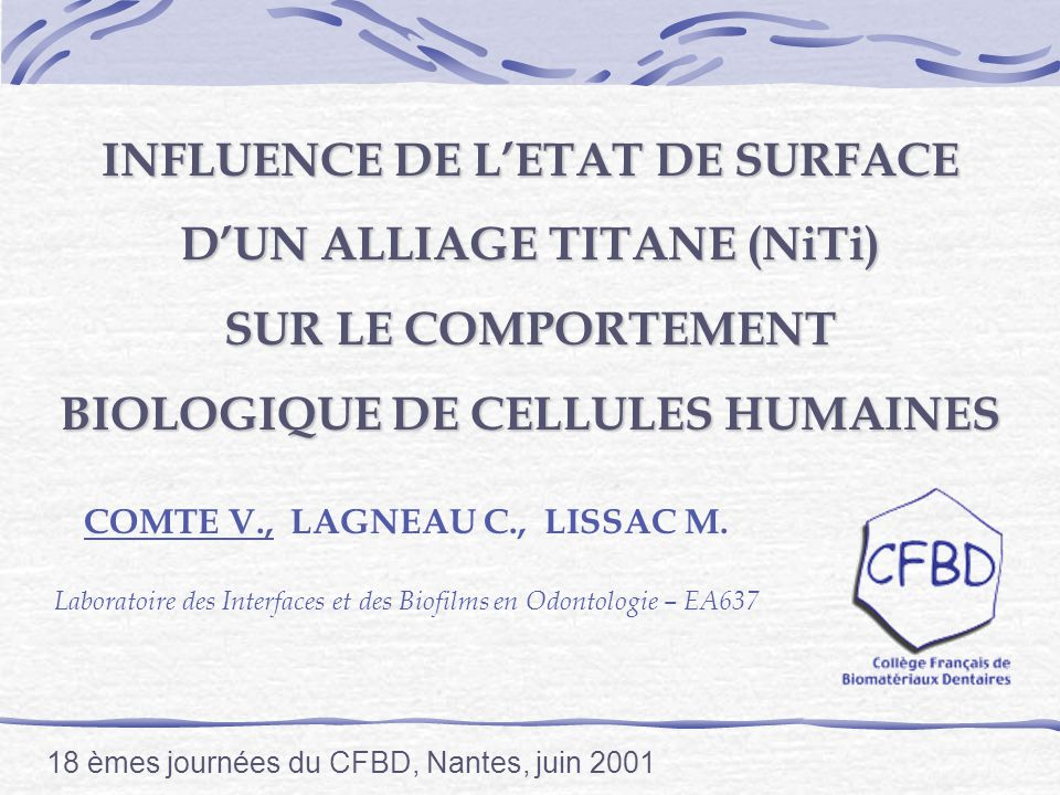 INFLUENCE DE LETAT DE SURFACE DUN ALLIAGE TITANE (NiTi) SUR LE COMPORTEMENT BIOLOGIQUE DE CELLULES HUMAINES COMTE V., LAGNEAU C., LISSAC M.