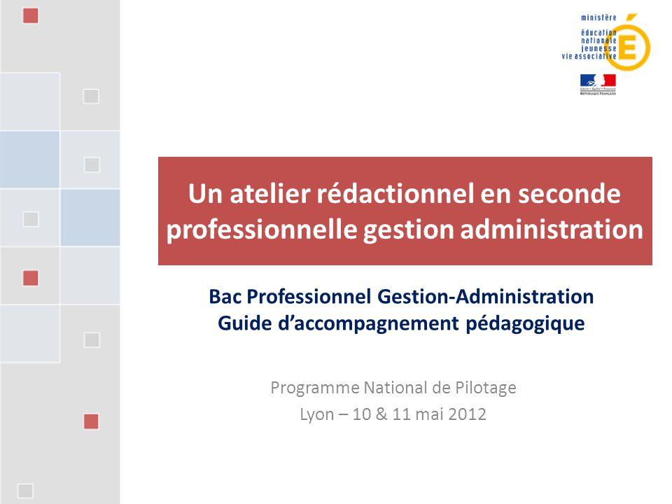 Programme National de Pilotage Lyon – 10 & 11 mai 2012 Un atelier rédactionnel en seconde professionnelle gestion administration Bac Professionnel Ges