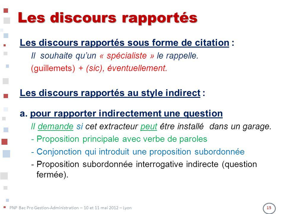 PNP Bac Pro Gestion-Administration – 10 et 11 mai 2012 – Lyon 15 Les discours rapportés Les discours rapportés sous forme de citation : Il souhaite qu
