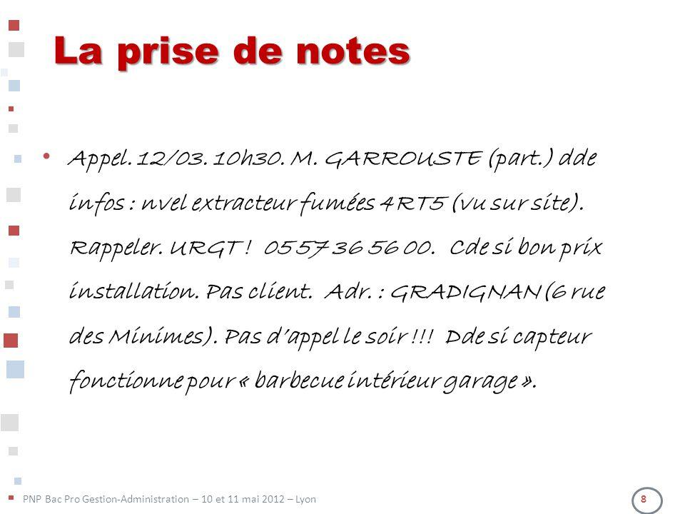 PNP Bac Pro Gestion-Administration – 10 et 11 mai 2012 – Lyon 8 La prise de notes Appel. 12/03. 10h30. M. GARROUSTE (part.) dde infos : nvel extracteu