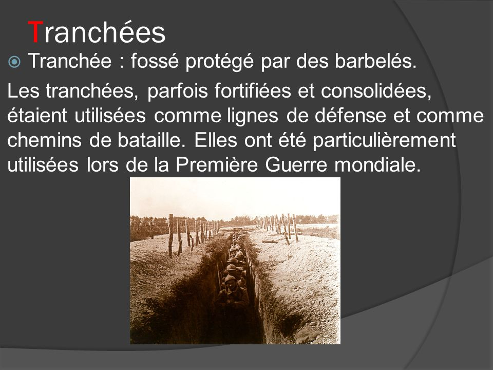 Tranchées Tranchée : fossé protégé par des barbelés. Les tranchées, parfois fortifiées et consolidées, étaient utilisées comme lignes de défense et co