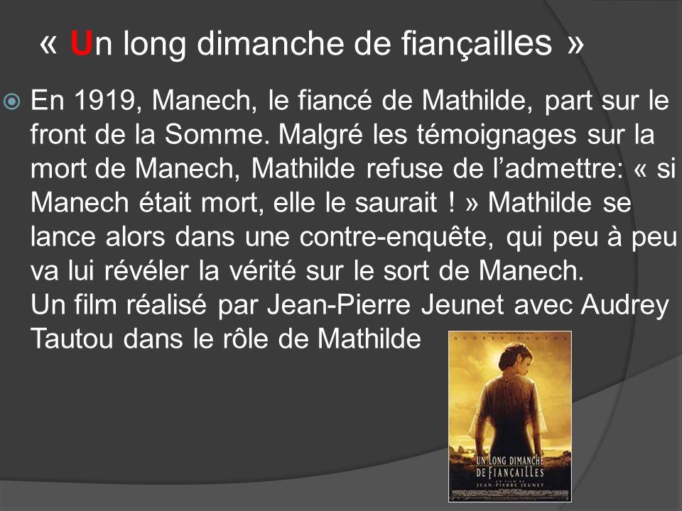« Un long dimanche de fiançaill es » En 1919, Manech, le fiancé de Mathilde, part sur le front de la Somme. Malgré les témoignages sur la mort de Mane