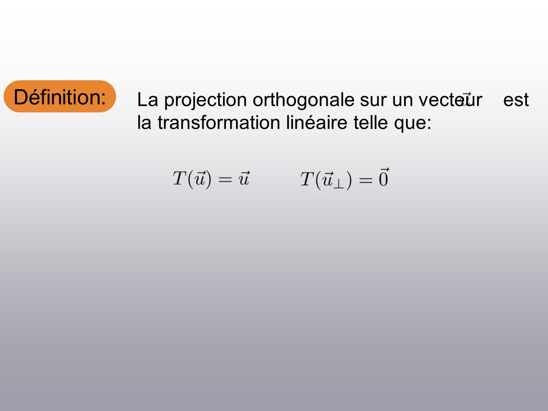 Définition: La projection orthogonale sur un vecteur est la transformation linéaire telle que: