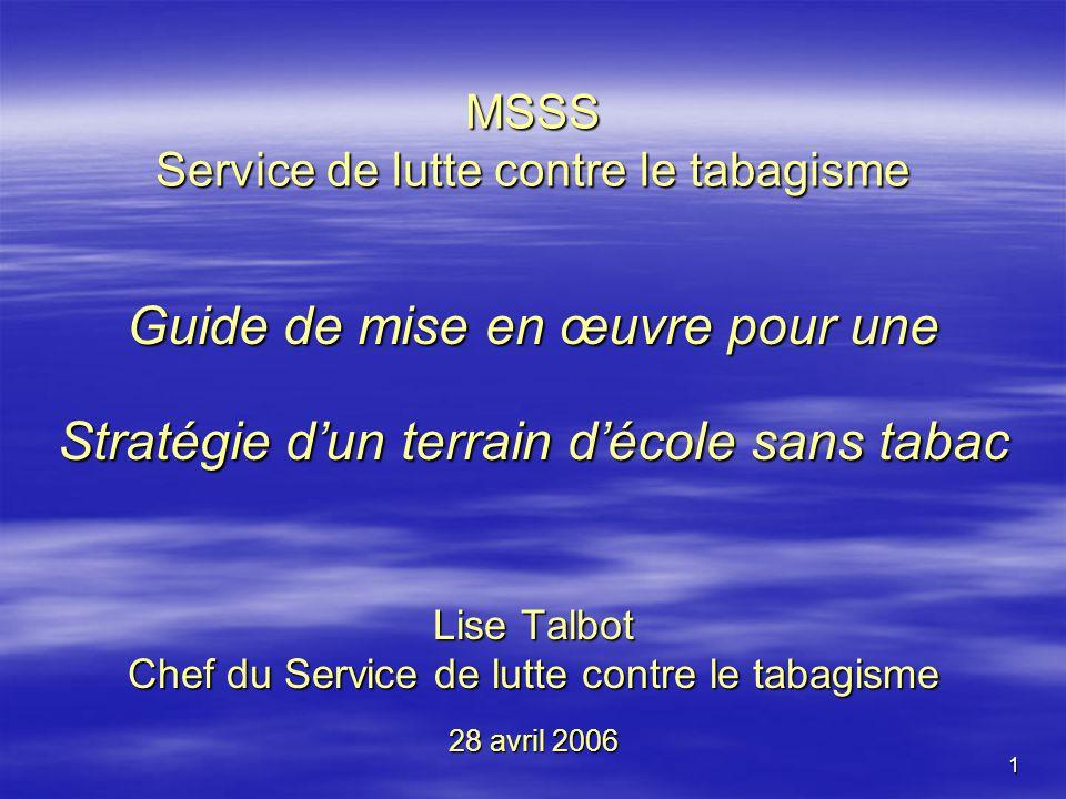 1 MSSS Service de lutte contre le tabagisme Guide de mise en œuvre pour une Stratégie dun terrain décole sans tabac Lise Talbot Chef du Service de lutte contre le tabagisme 28 avril 2006