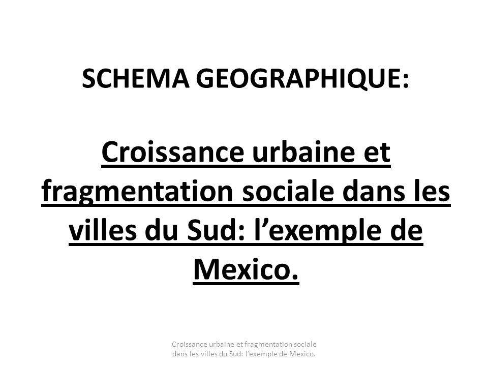SCHEMA GEOGRAPHIQUE: Croissance urbaine et fragmentation sociale dans les villes du Sud: lexemple de Mexico.