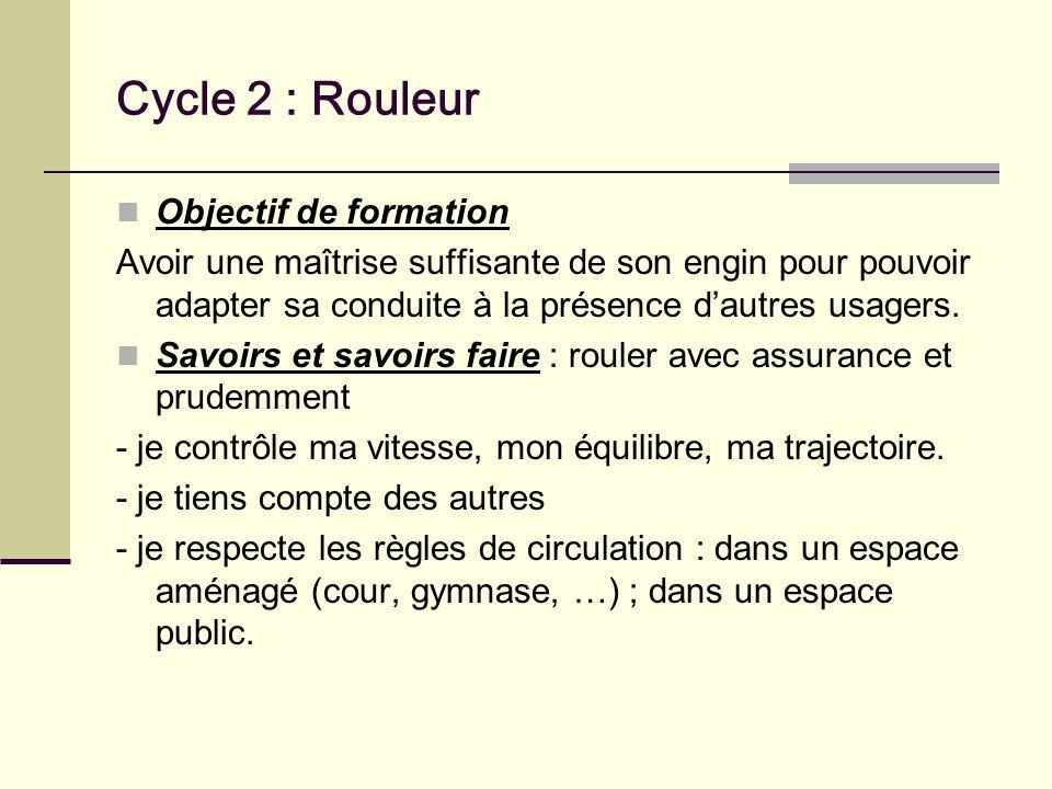 Cycle 2 : Rouleur Objectif de formation Avoir une maîtrise suffisante de son engin pour pouvoir adapter sa conduite à la présence dautres usagers.