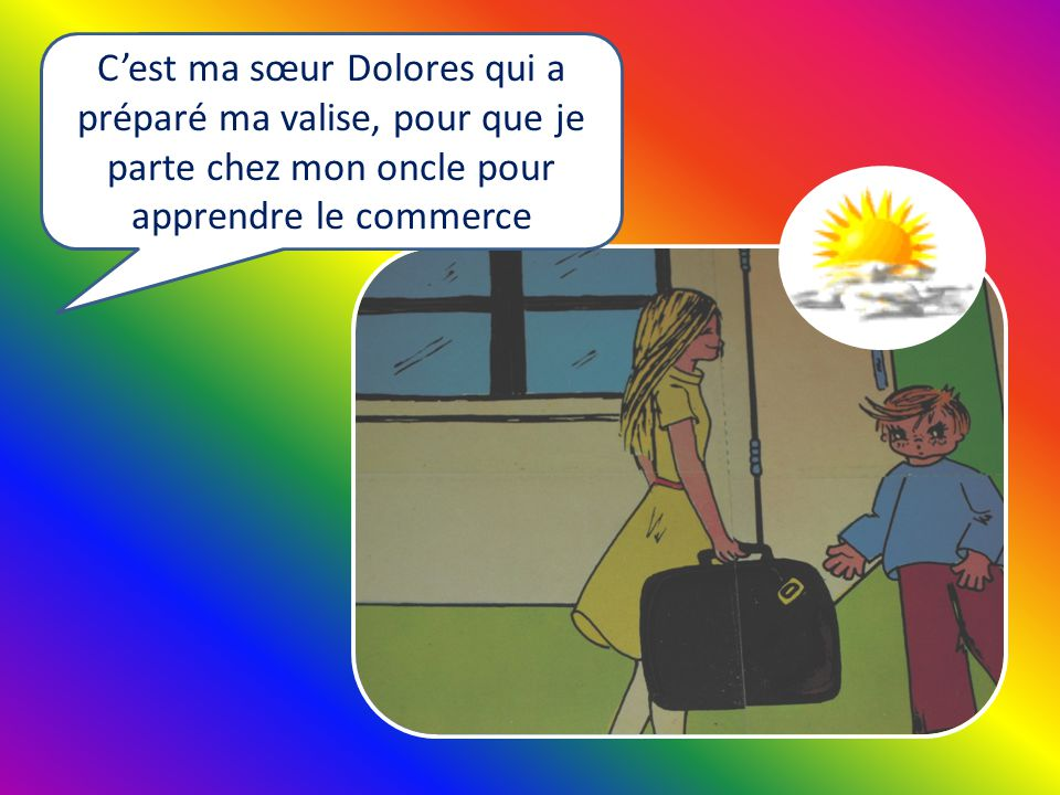 Cest ma sœur Dolores qui a préparé ma valise, pour que je parte chez mon oncle pour apprendre le commerce