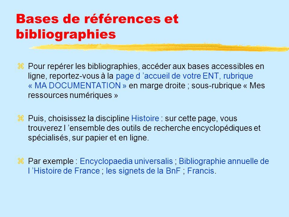 Bases de références et bibliographies Pour repérer les bibliographies, accéder aux bases accessibles en ligne, reportez-vous à la page d accueil de votre ENT, rubrique « MA DOCUMENTATION » en marge droite ; sous-rubrique « Mes ressources numériques » Puis, choisissez la discipline Histoire : sur cette page, vous trouverez l ensemble des outils de recherche encyclopédiques et spécialisés, sur papier et en ligne.