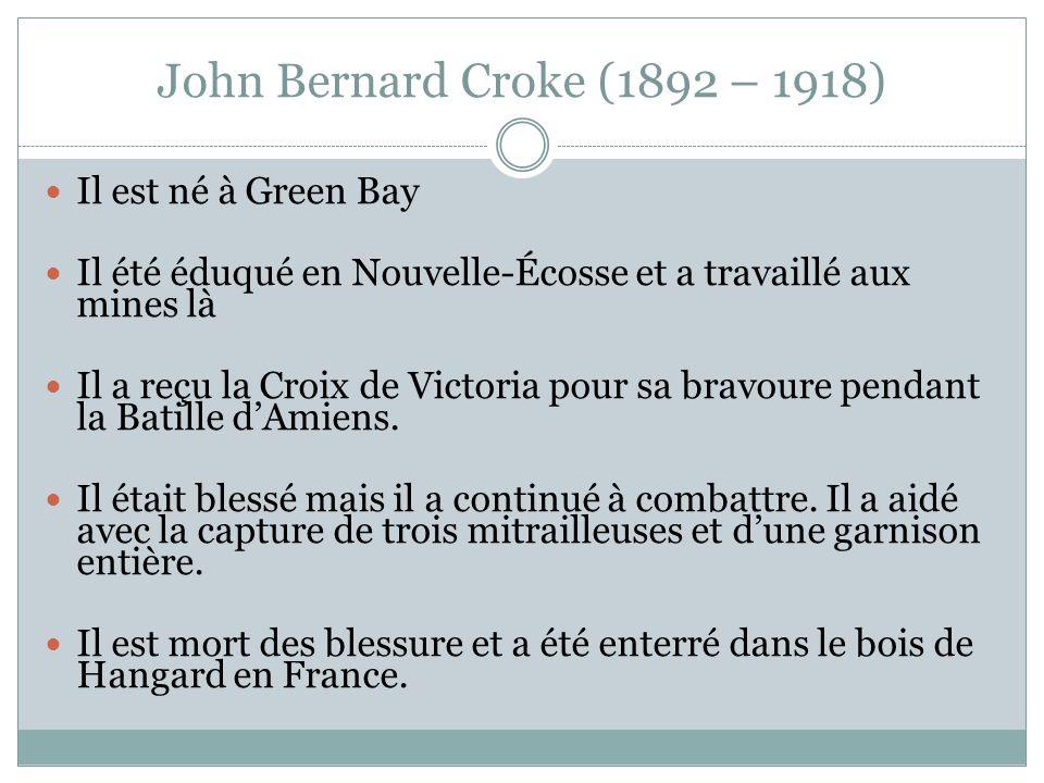 John Bernard Croke (1892 – 1918) Il est né à Green Bay Il été éduqué en Nouvelle-Écosse et a travaillé aux mines là Il a reçu la Croix de Victoria pour sa bravoure pendant la Batille dAmiens.