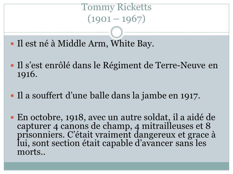 Tommy Ricketts (1901 – 1967) Il est né à Middle Arm, White Bay. Il sest enrôlé dans le Régiment de Terre-Neuve en 1916. Il a souffert dune balle dans