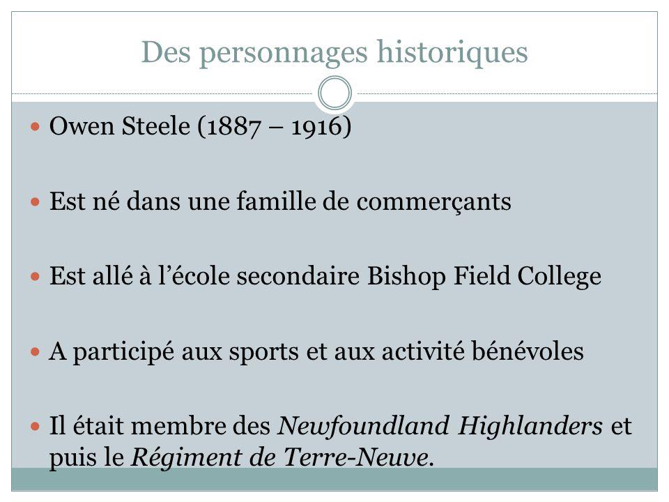Des personnages historiques Owen Steele (1887 – 1916) Est né dans une famille de commerçants Est allé à lécole secondaire Bishop Field College A participé aux sports et aux activité bénévoles Il était membre des Newfoundland Highlanders et puis le Régiment de Terre-Neuve.