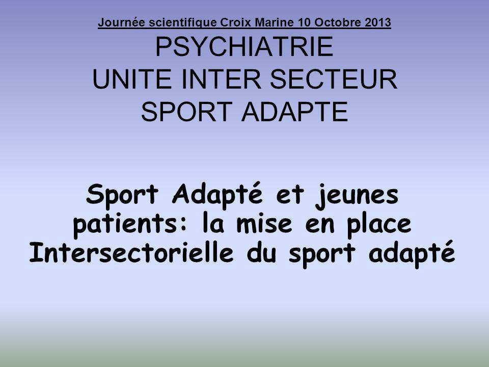 Journée scientifique Croix Marine 10 Octobre 2013 PSYCHIATRIE UNITE INTER SECTEUR SPORT ADAPTE Sport Adapté et jeunes patients: la mise en place Inter