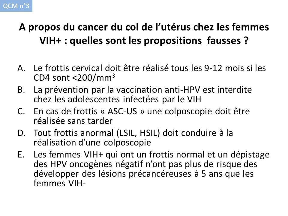 A propos du cancer du col de lutérus chez les femmes VIH+ : quelles sont les propositions fausses ? A.Le frottis cervical doit être réalisé tous les 9