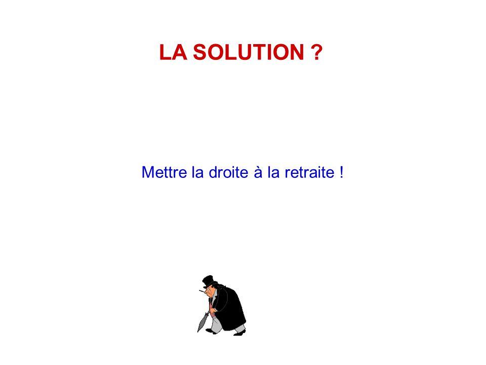 LA SOLUTION Mettre la droite à la retraite !