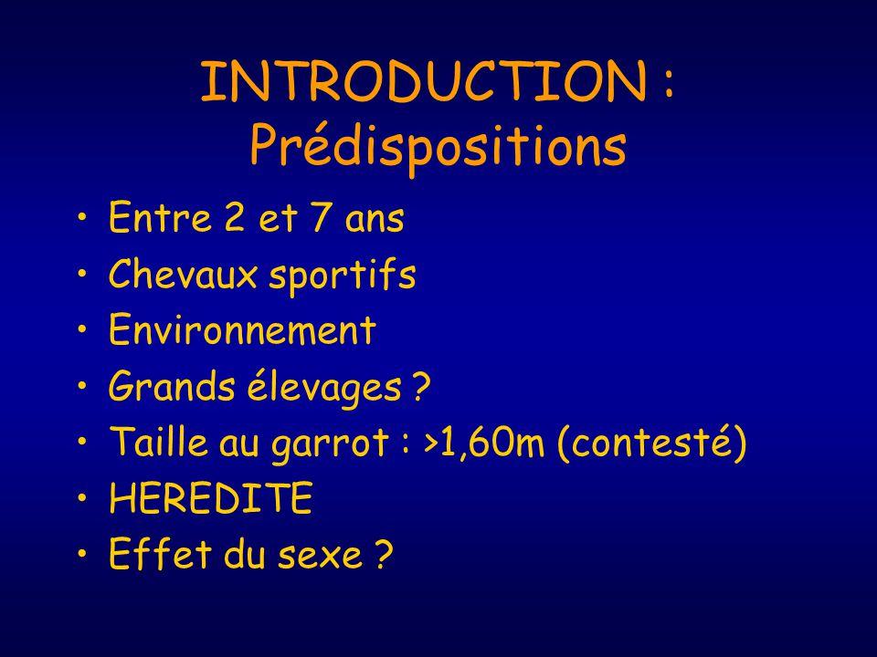 INTRODUCTION : Prédispositions Entre 2 et 7 ans Chevaux sportifs Environnement Grands élevages ? Taille au garrot : >1,60m (contesté) HEREDITE Effet d