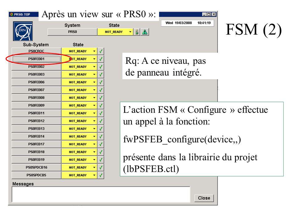 FSM (2) Laction FSM « Configure » effectue un appel à la fonction: fwPSFEB_configure(device,,) présente dans la librairie du projet (lbPSFEB.ctl) Après un view sur « PRS0 »: Rq: A ce niveau, pas de panneau intégré.