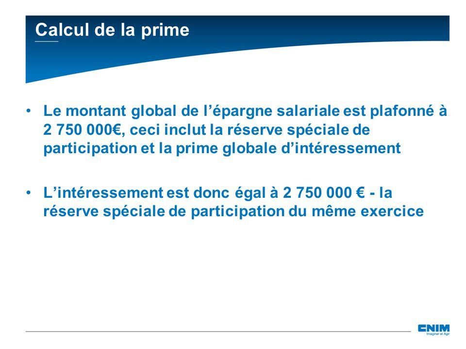 Calcul de la prime Le montant global de lépargne salariale est plafonné à 2 750 000, ceci inclut la réserve spéciale de participation et la prime glob