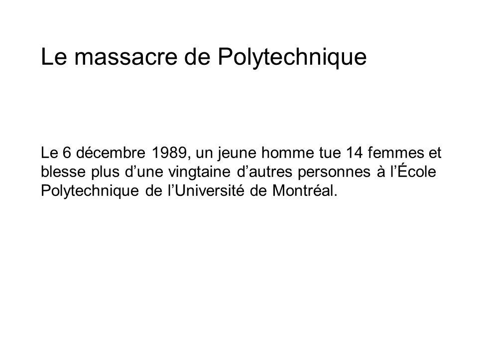 Le massacre de Polytechnique Le 6 décembre 1989, un jeune homme tue 14 femmes et blesse plus dune vingtaine dautres personnes à lÉcole Polytechnique d