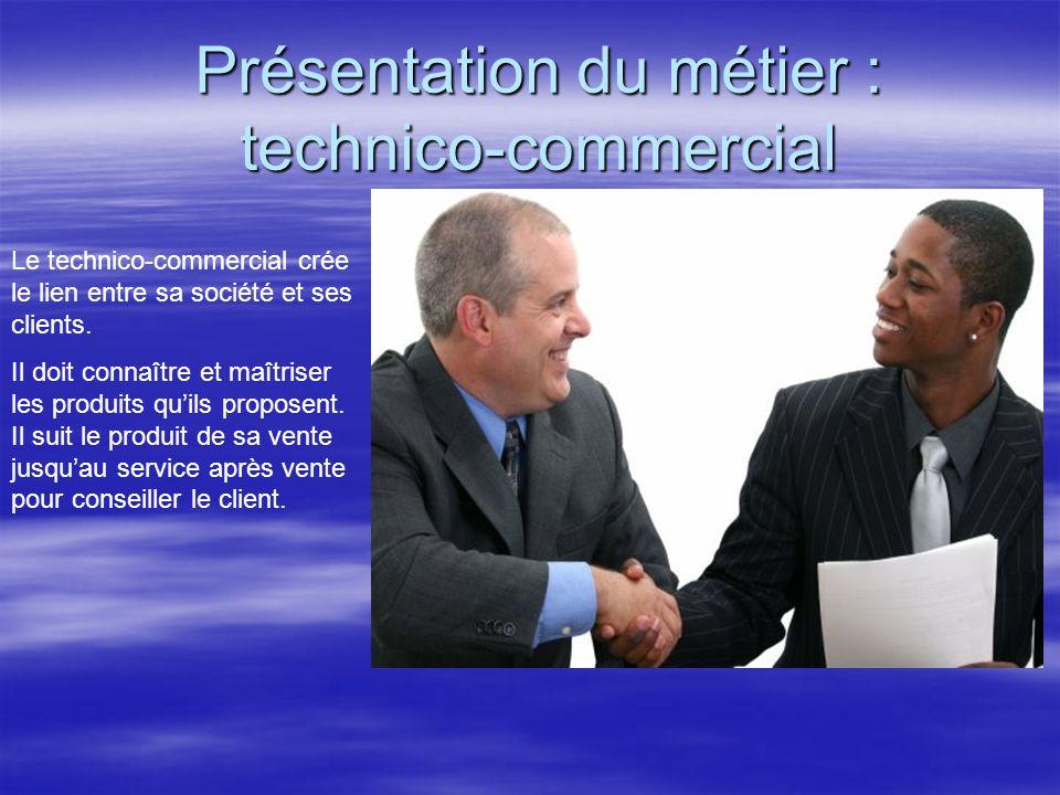Présentation du métier : technico-commercial Le technico-commercial crée le lien entre sa société et ses clients. Il doit connaître et maîtriser les p