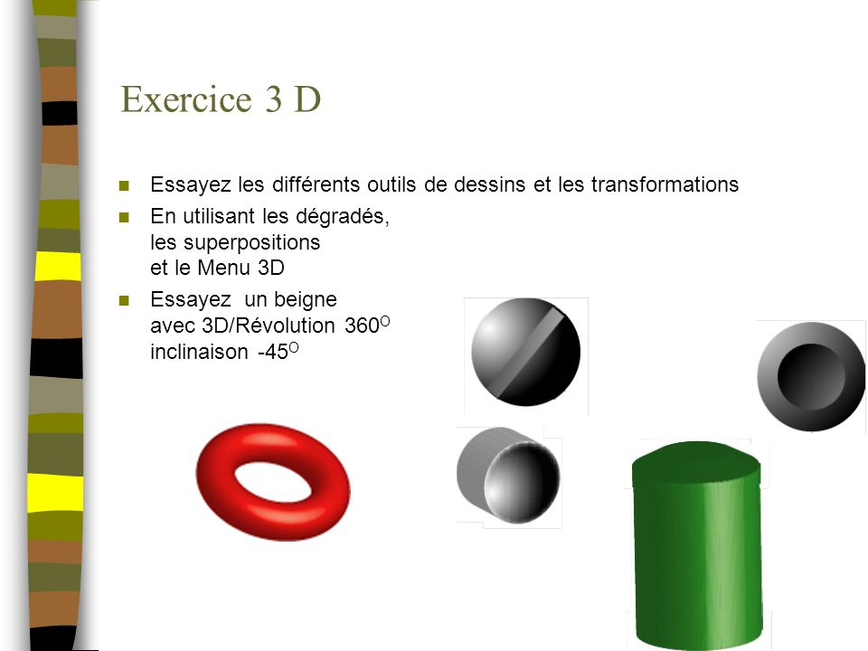 Exercice 3 D Essayez les différents outils de dessins et les transformations En utilisant les dégradés, les superpositions et le Menu 3D Essayez un be
