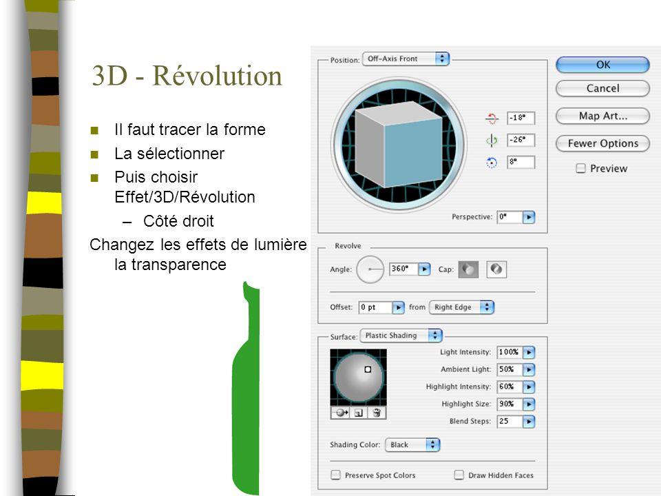 3D - Révolution Il faut tracer la forme La sélectionner Puis choisir Effet/3D/Révolution –Côté droit Changez les effets de lumière la transparence