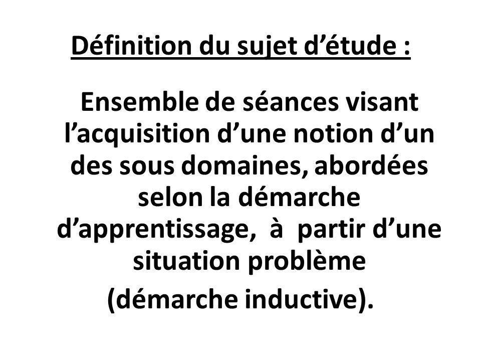 Définition du sujet détude : Ensemble de séances visant lacquisition dune notion dun des sous domaines, abordées selon la démarche dapprentissage, à p