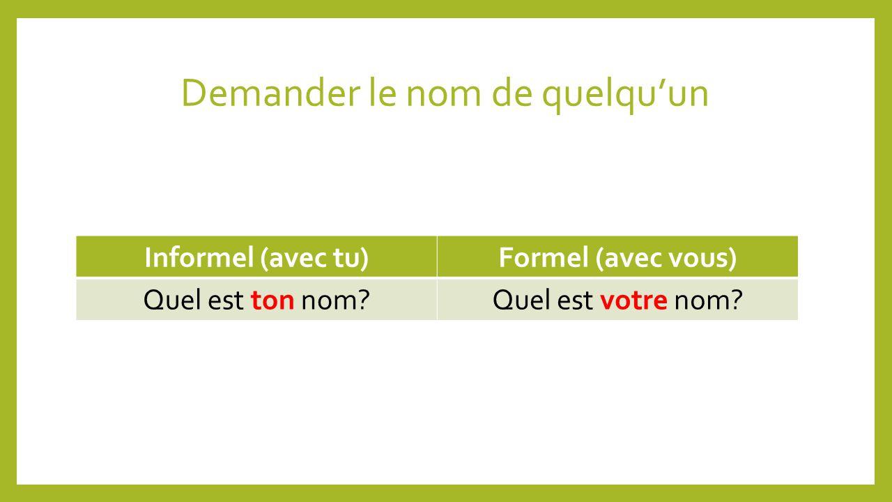 Demander le nom de quelquun Informel (avec tu)Formel (avec vous) Quel est ton nom?Quel est votre nom?