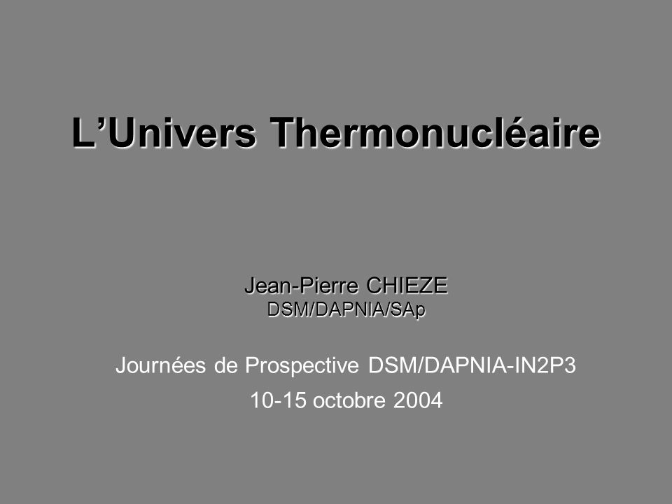 LUnivers Thermonucléaire Jean-Pierre CHIEZE DSM/DAPNIA/SAp Journées de Prospective DSM/DAPNIA-IN2P3 10-15 octobre 2004