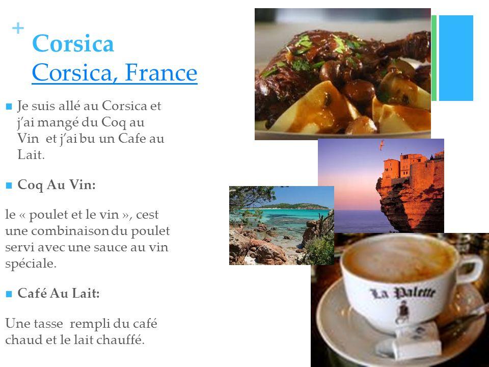 + Corsica Corsica, France Corsica, France Je suis allé au Corsica et jai mangé du Coq au Vin et jai bu un Cafe au Lait.
