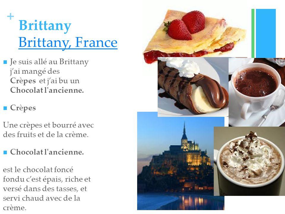 + Brittany Brittany, France Brittany, France Je suis allé au Brittany jai mangé des Crèpes et jai bu un Chocolat l ancienne.