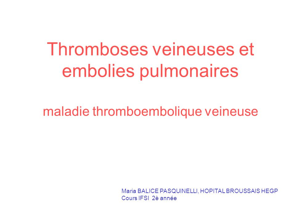 Thromboses veineuses et embolies pulmonaires maladie thromboembolique veineuse Maria BALICE PASQUINELLI, HOPITAL BROUSSAIS HEGP Cours IFSI 2è année
